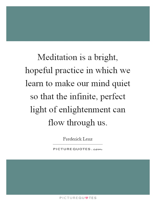 Meditation is a bright, hopeful practice in which we learn to make our mind quiet so that the infinite, perfect light of enlightenment can flow through us Picture Quote #1
