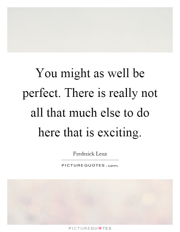 You might as well be perfect. There is really not all that much else to do here that is exciting Picture Quote #1