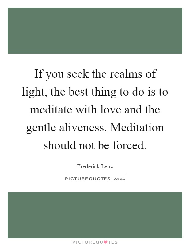 If you seek the realms of light, the best thing to do is to meditate with love and the gentle aliveness. Meditation should not be forced Picture Quote #1
