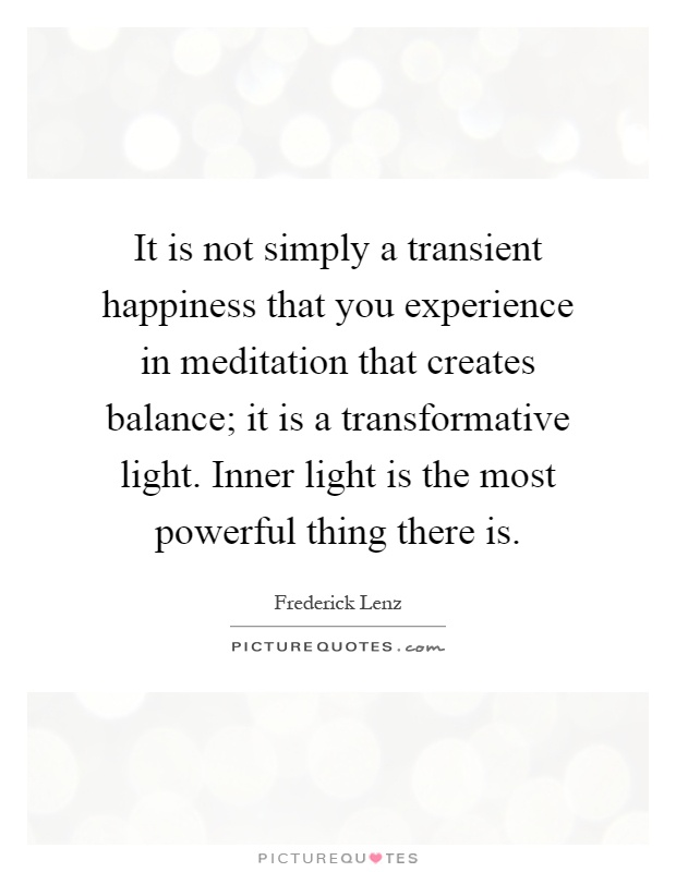 It is not simply a transient happiness that you experience in meditation that creates balance; it is a transformative light. Inner light is the most powerful thing there is Picture Quote #1