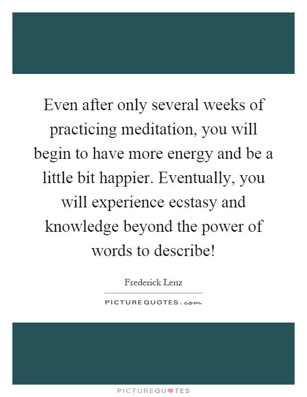 Even after only several weeks of practicing meditation, you will begin to have more energy and be a little bit happier. Eventually, you will experience ecstasy and knowledge beyond the power of words to describe! Picture Quote #1