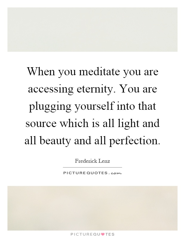 When you meditate you are accessing eternity. You are plugging yourself into that source which is all light and all beauty and all perfection Picture Quote #1