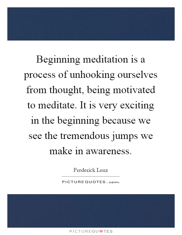 Beginning meditation is a process of unhooking ourselves from thought, being motivated to meditate. It is very exciting in the beginning because we see the tremendous jumps we make in awareness Picture Quote #1