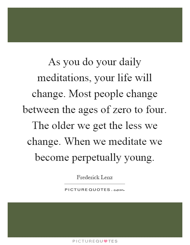 As you do your daily meditations, your life will change. Most people change between the ages of zero to four. The older we get the less we change. When we meditate we become perpetually young Picture Quote #1