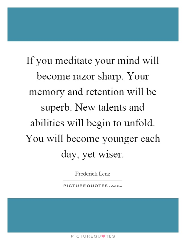 If you meditate your mind will become razor sharp. Your memory and retention will be superb. New talents and abilities will begin to unfold. You will become younger each day, yet wiser Picture Quote #1