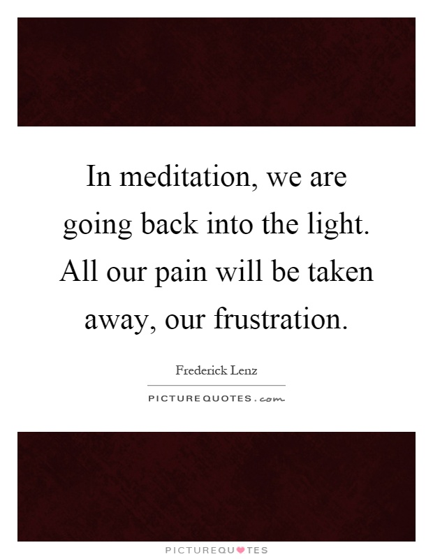 In meditation, we are going back into the light. All our pain will be taken away, our frustration Picture Quote #1
