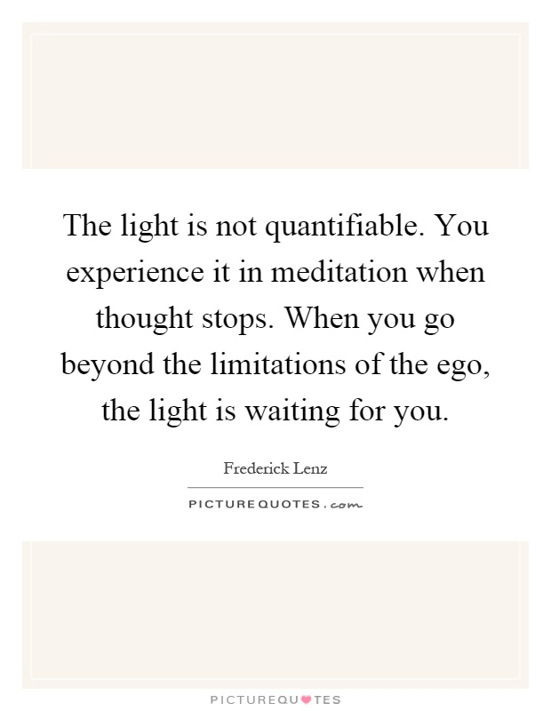 The light is not quantifiable. You experience it in meditation when thought stops. When you go beyond the limitations of the ego, the light is waiting for you Picture Quote #1
