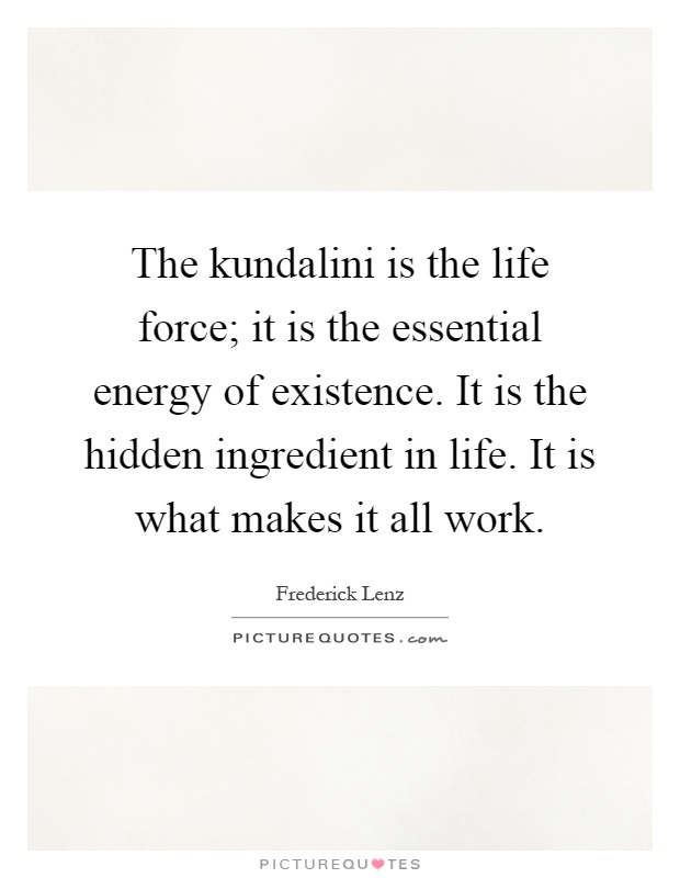 The kundalini is the life force; it is the essential energy of existence. It is the hidden ingredient in life. It is what makes it all work Picture Quote #1
