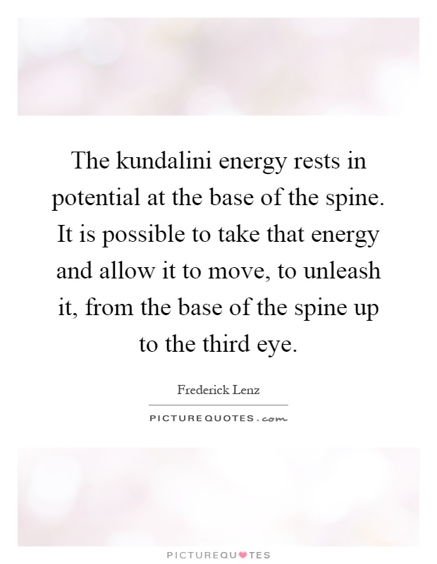 The kundalini energy rests in potential at the base of the spine. It is possible to take that energy and allow it to move, to unleash it, from the base of the spine up to the third eye Picture Quote #1
