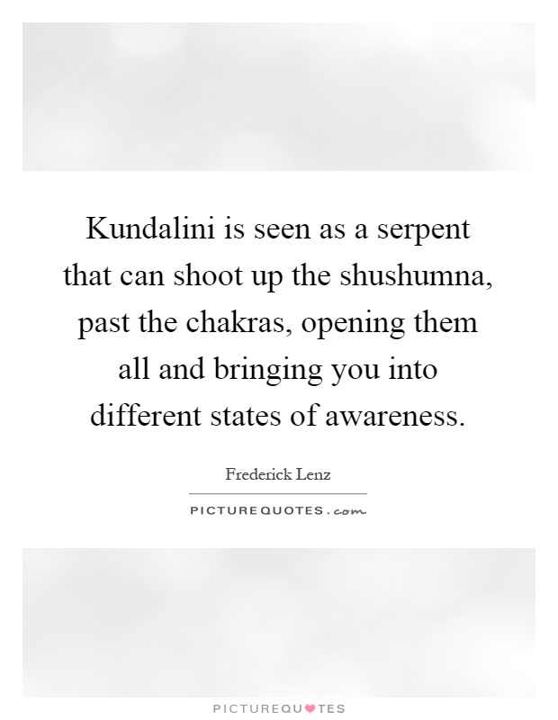 Kundalini is seen as a serpent that can shoot up the shushumna, past the chakras, opening them all and bringing you into different states of awareness Picture Quote #1