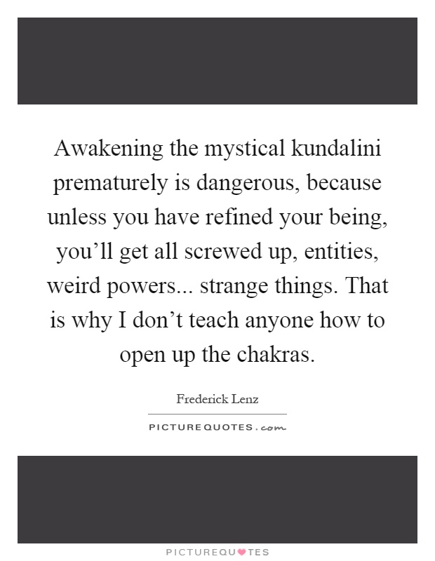 Awakening the mystical kundalini prematurely is dangerous, because unless you have refined your being, you'll get all screwed up, entities, weird powers... strange things. That is why I don't teach anyone how to open up the chakras Picture Quote #1
