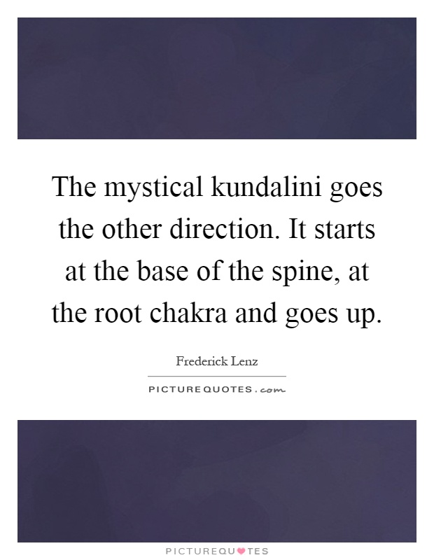 The mystical kundalini goes the other direction. It starts at the base of the spine, at the root chakra and goes up Picture Quote #1