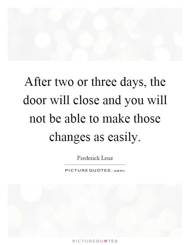 After two or three days, the door will close and you will not be able to make those changes as easily Picture Quote #1