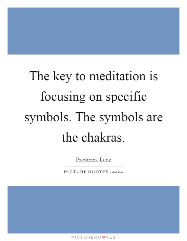 The key to meditation is focusing on specific symbols. The symbols are the chakras Picture Quote #1