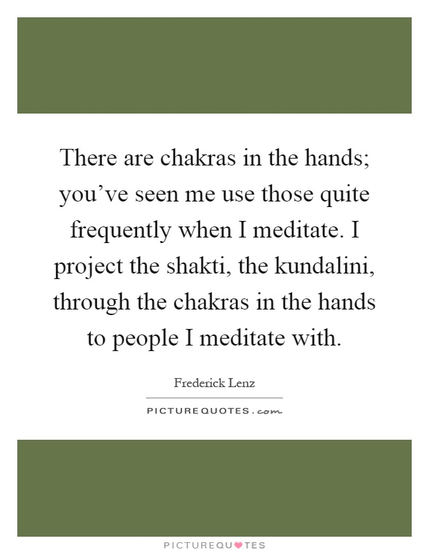 There are chakras in the hands; you've seen me use those quite frequently when I meditate. I project the shakti, the kundalini, through the chakras in the hands to people I meditate with Picture Quote #1