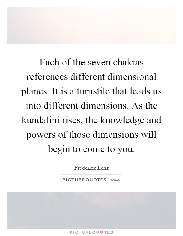 Each of the seven chakras references different dimensional planes. It is a turnstile that leads us into different dimensions. As the kundalini rises, the knowledge and powers of those dimensions will begin to come to you Picture Quote #1