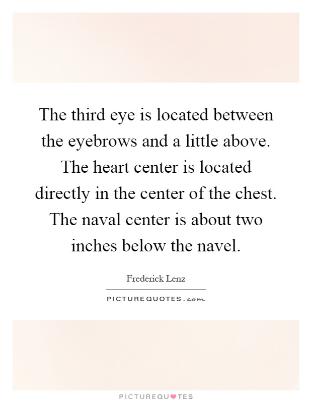 The third eye is located between the eyebrows and a little above. The heart center is located directly in the center of the chest. The naval center is about two inches below the navel Picture Quote #1