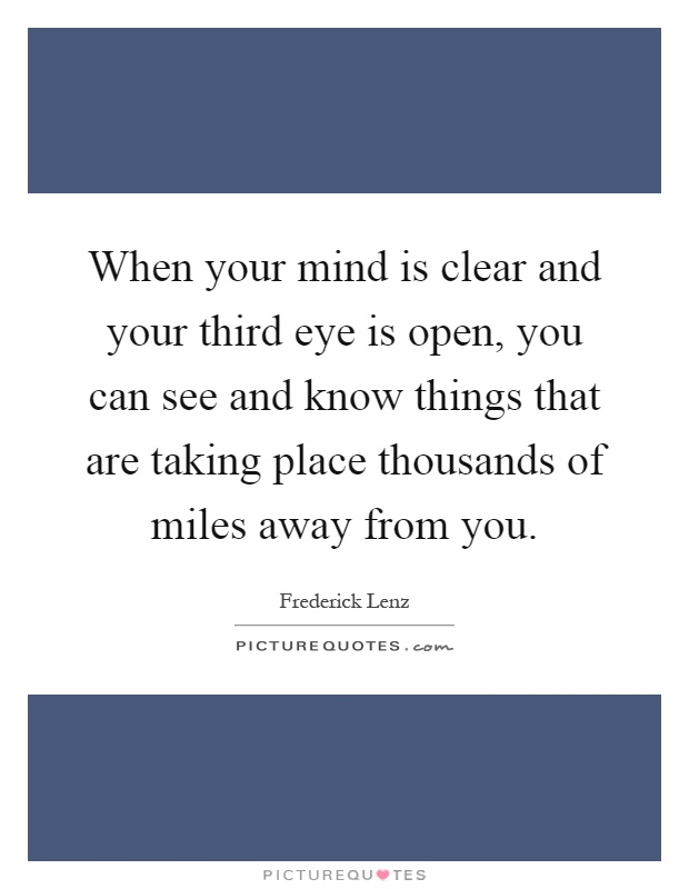 When your mind is clear and your third eye is open, you can see and know things that are taking place thousands of miles away from you Picture Quote #1