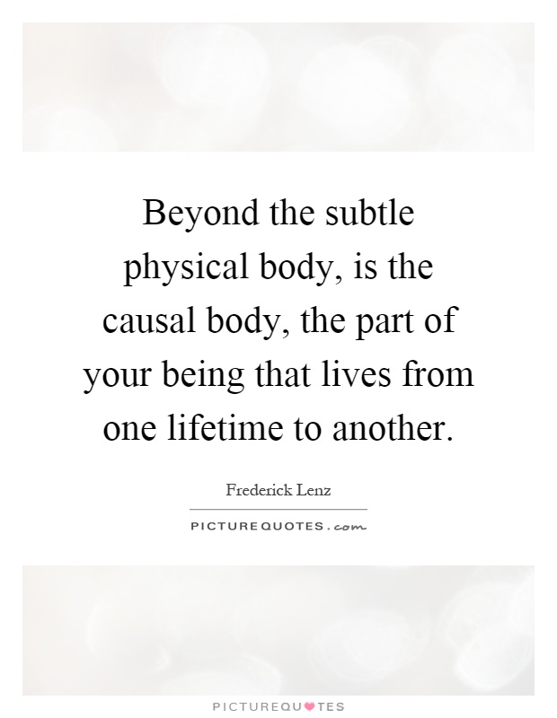 Beyond the subtle physical body, is the causal body, the part of your being that lives from one lifetime to another Picture Quote #1