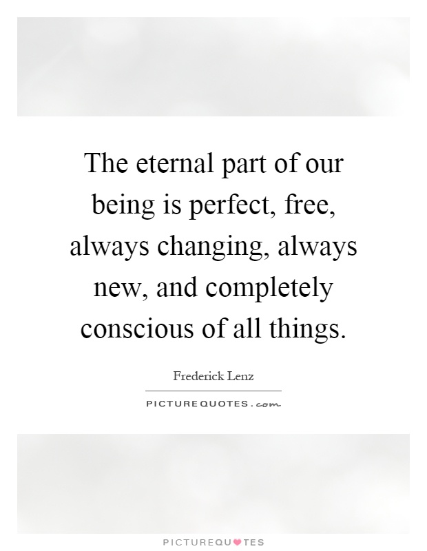 The eternal part of our being is perfect, free, always changing, always new, and completely conscious of all things Picture Quote #1