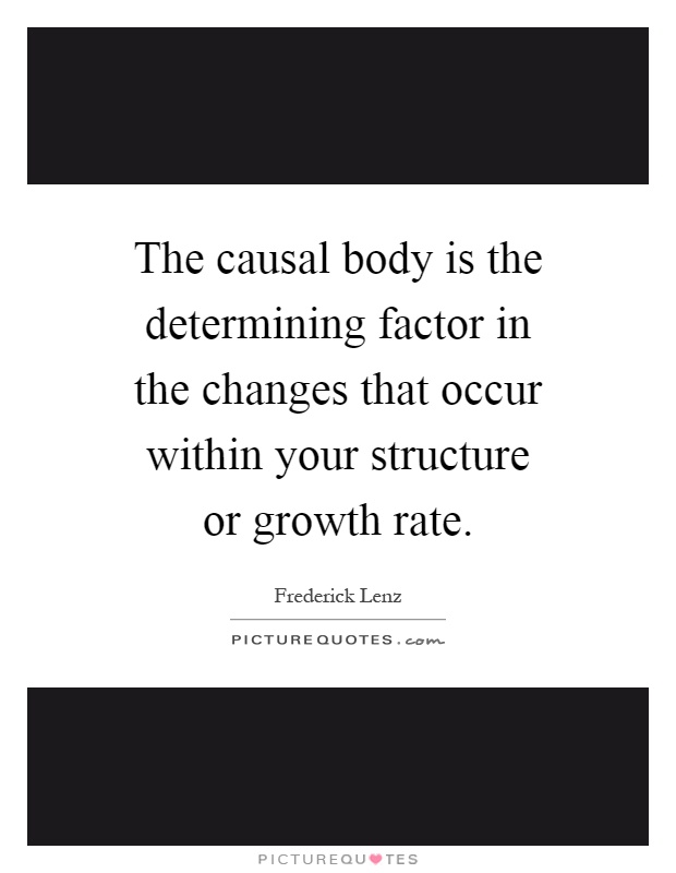The causal body is the determining factor in the changes that occur within your structure or growth rate Picture Quote #1