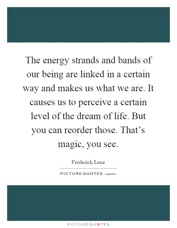 The energy strands and bands of our being are linked in a certain way and makes us what we are. It causes us to perceive a certain level of the dream of life. But you can reorder those. That's magic, you see Picture Quote #1