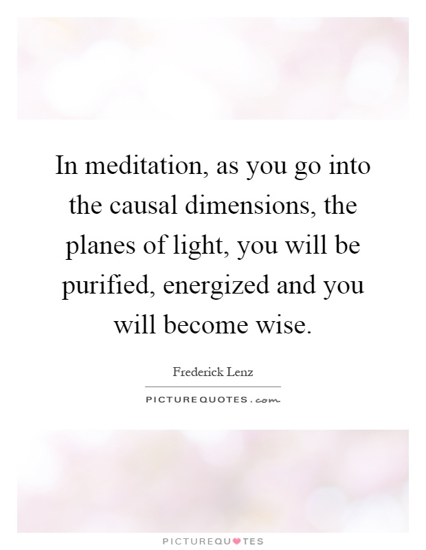In meditation, as you go into the causal dimensions, the planes of light, you will be purified, energized and you will become wise Picture Quote #1