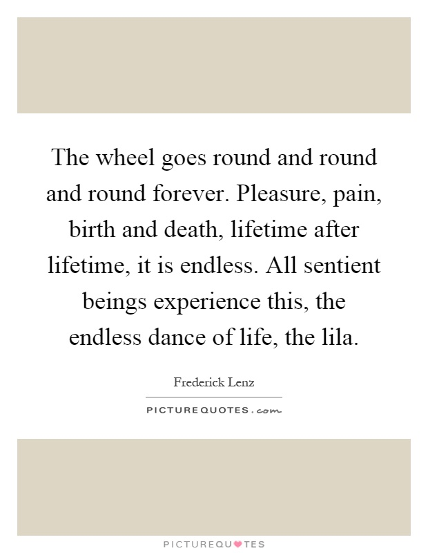 The wheel goes round and round and round forever. Pleasure, pain, birth and death, lifetime after lifetime, it is endless. All sentient beings experience this, the endless dance of life, the lila Picture Quote #1