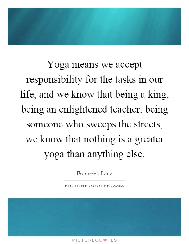 Yoga means we accept responsibility for the tasks in our life, and we know that being a king, being an enlightened teacher, being someone who sweeps the streets, we know that nothing is a greater yoga than anything else Picture Quote #1