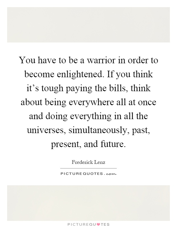 You have to be a warrior in order to become enlightened. If you think it's tough paying the bills, think about being everywhere all at once and doing everything in all the universes, simultaneously, past, present, and future Picture Quote #1