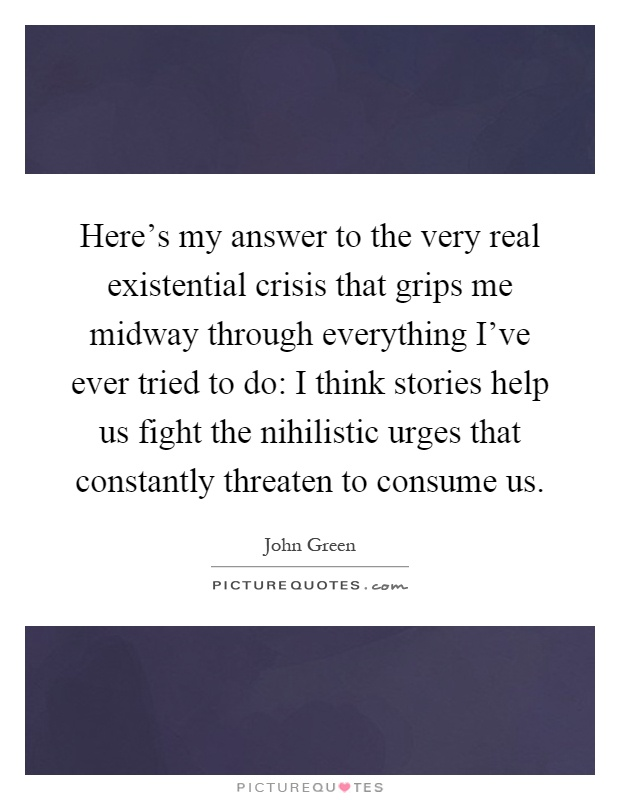 Here's my answer to the very real existential crisis that grips me midway through everything I've ever tried to do: I think stories help us fight the nihilistic urges that constantly threaten to consume us Picture Quote #1