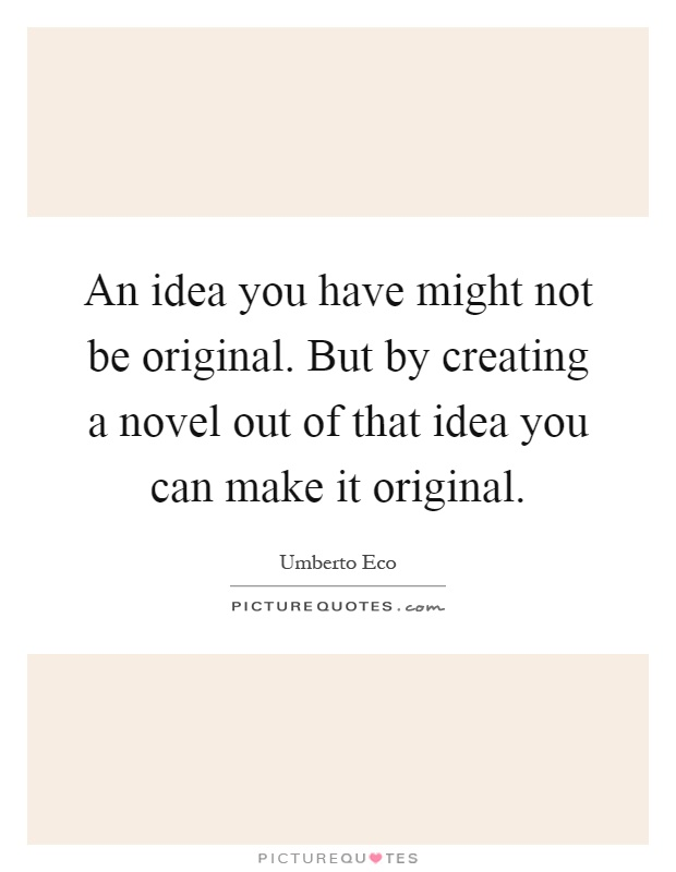 An idea you have might not be original. But by creating a novel out of that idea you can make it original Picture Quote #1