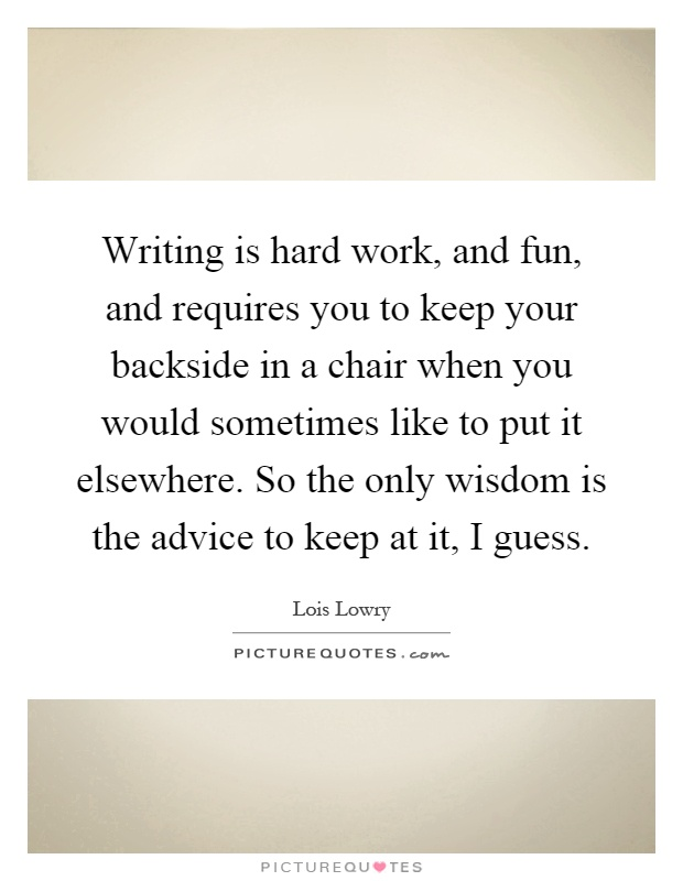 Writing is hard work, and fun, and requires you to keep your backside in a chair when you would sometimes like to put it elsewhere. So the only wisdom is the advice to keep at it, I guess Picture Quote #1