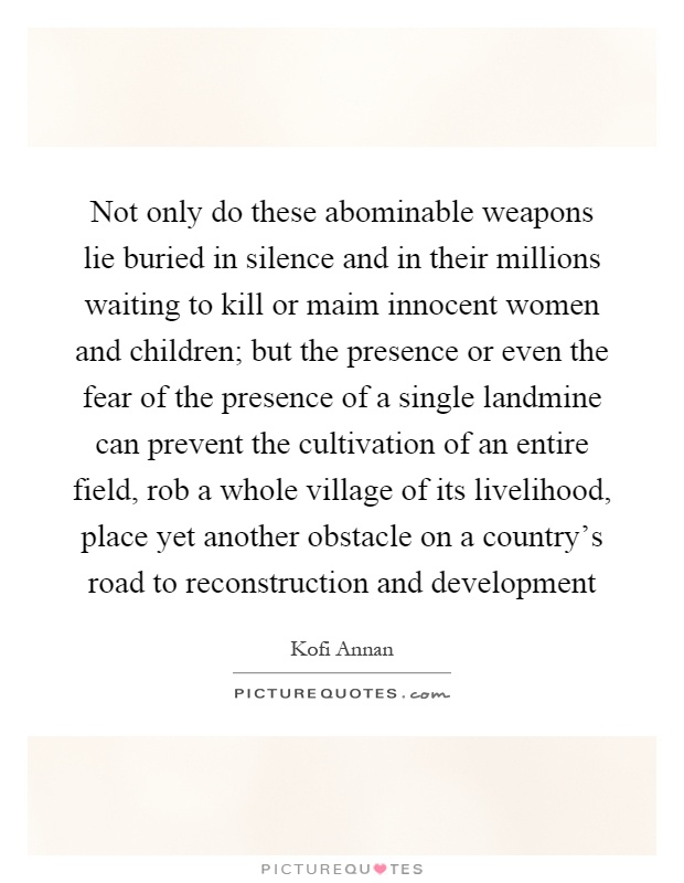 Not only do these abominable weapons lie buried in silence and in their millions waiting to kill or maim innocent women and children; but the presence or even the fear of the presence of a single landmine can prevent the cultivation of an entire field, rob a whole village of its livelihood, place yet another obstacle on a country's road to reconstruction and development Picture Quote #1