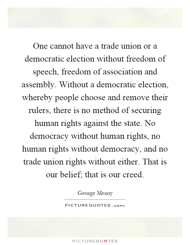 One cannot have a trade union or a democratic election without freedom of speech, freedom of association and assembly. Without a democratic election, whereby people choose and remove their rulers, there is no method of securing human rights against the state. No democracy without human rights, no human rights without democracy, and no trade union rights without either. That is our belief; that is our creed Picture Quote #1