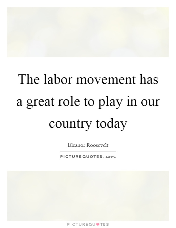 The labor movement has a great role to play in our country today Picture Quote #1