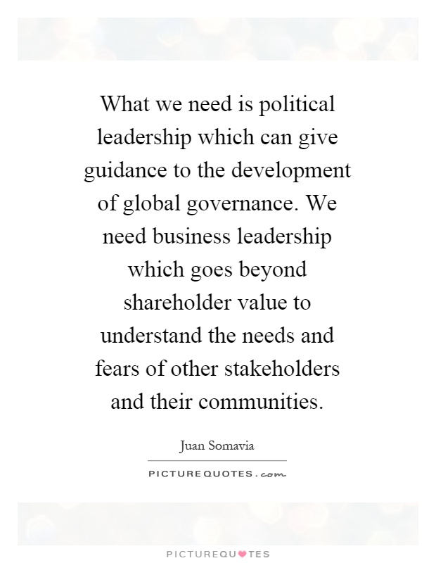 What we need is political leadership which can give guidance to the development of global governance. We need business leadership which goes beyond shareholder value to understand the needs and fears of other stakeholders and their communities Picture Quote #1