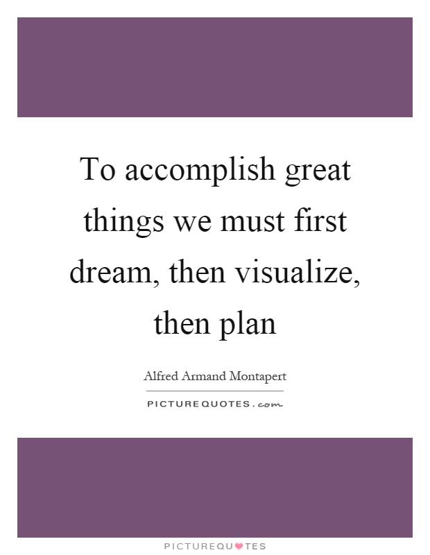To accomplish great things we must first dream, then visualize, then plan Picture Quote #1