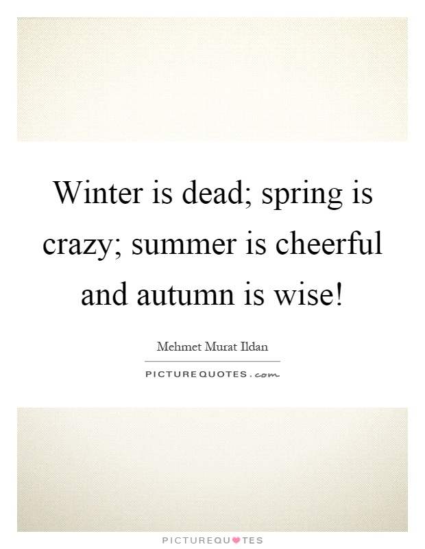 Winter is dead; spring is crazy; summer is cheerful and autumn is wise! Picture Quote #1