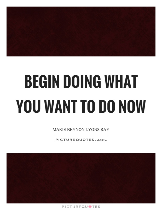 Begin doing what you want to do now Picture Quote #1