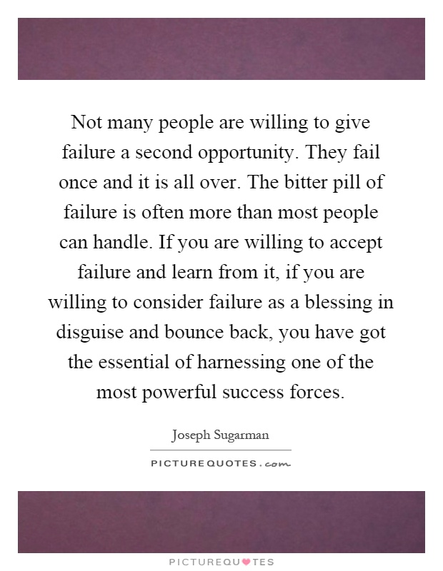 Not many people are willing to give failure a second opportunity. They fail once and it is all over. The bitter pill of failure is often more than most people can handle. If you are willing to accept failure and learn from it, if you are willing to consider failure as a blessing in disguise and bounce back, you have got the essential of harnessing one of the most powerful success forces Picture Quote #1