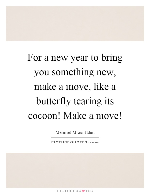 For a new year to bring you something new, make a move, like a butterfly tearing its cocoon! Make a move! Picture Quote #1