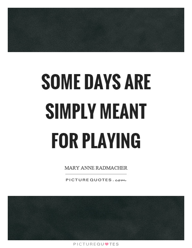 Some days are simply meant for playing Picture Quote #1