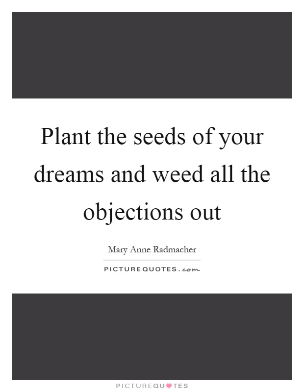 Plant the seeds of your dreams and weed all the objections out Picture Quote #1