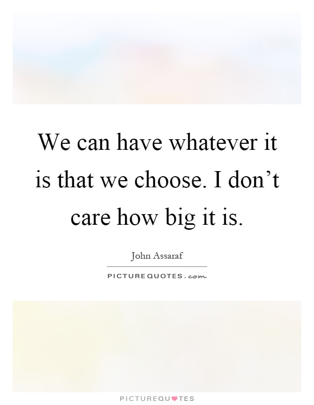 We can have whatever it is that we choose. I don't care how big it is Picture Quote #1