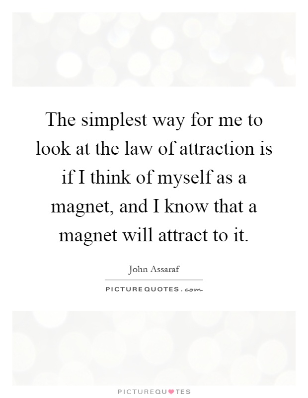 The simplest way for me to look at the law of attraction is if I think of myself as a magnet, and I know that a magnet will attract to it Picture Quote #1
