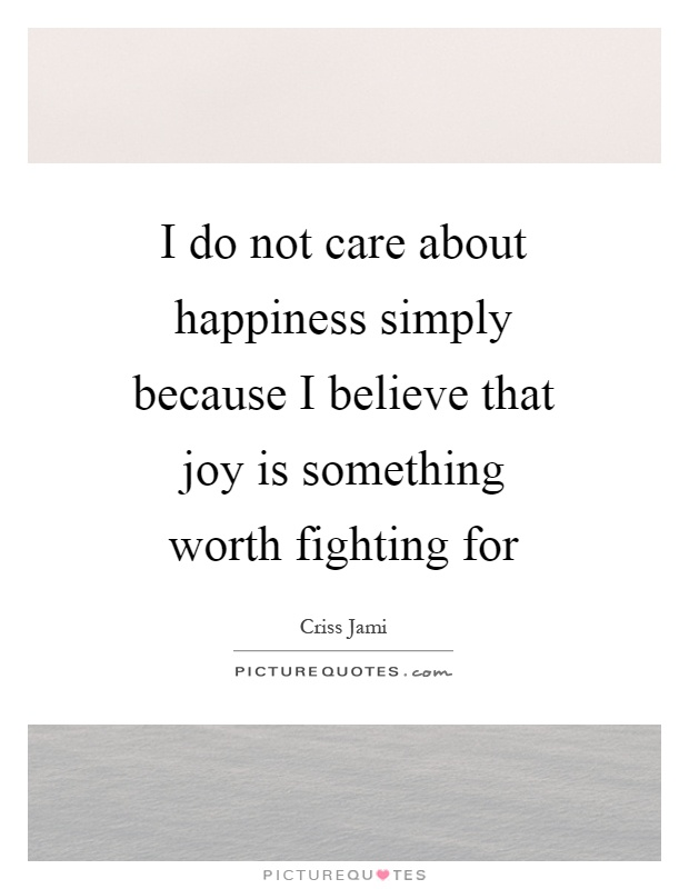 I do not care about happiness simply because I believe that joy is something worth fighting for Picture Quote #1