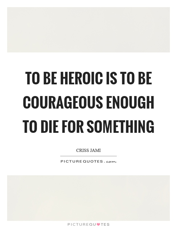 To be heroic is to be courageous enough to die for something Picture Quote #1