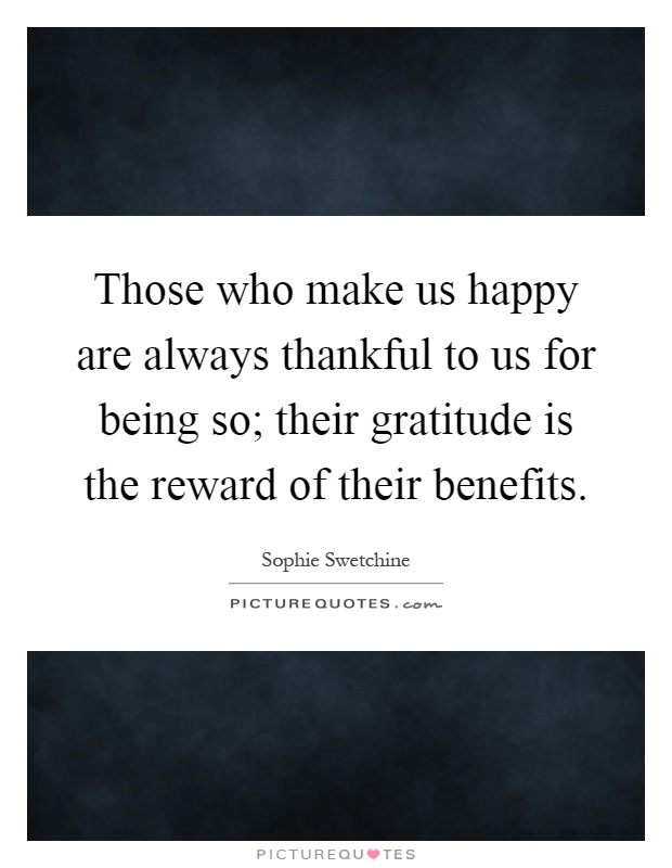 Those who make us happy are always thankful to us for being so; their gratitude is the reward of their benefits Picture Quote #1