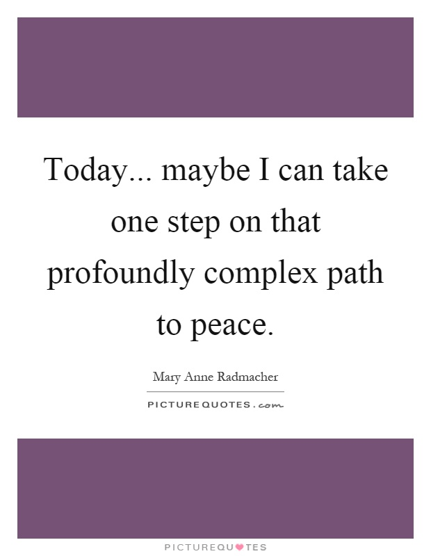 Today... maybe I can take one step on that profoundly complex path to peace Picture Quote #1